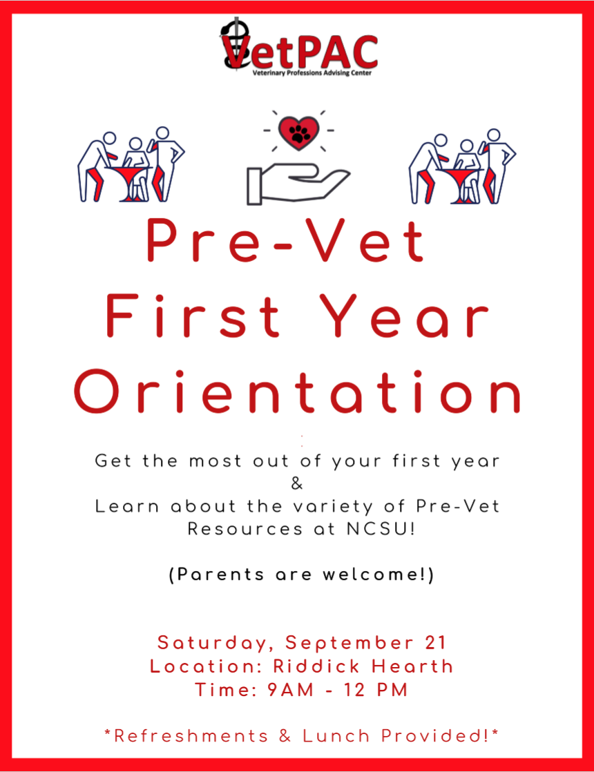 Pre-Vet First Year Orientation Get the most out of your first year and learn about the variety of Pre-Vet resources at NCSU! (Parents are welcome!) Saturday, September 21 Location : Riddick Hearth Time: 9AM- 12 PM *Refreshments & Lunch Provided!*