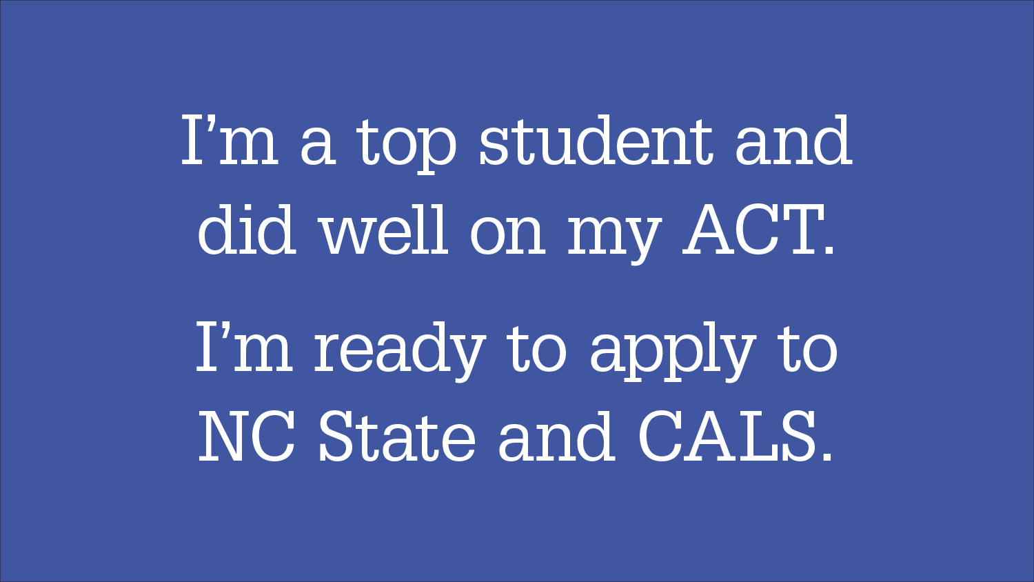 "Graphic headline: ""I'm a top student and did well on my ACT. I'm ready to apply to NC State and CALS."""