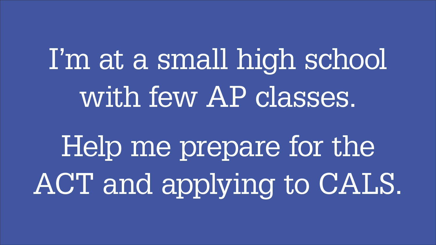 "Graphic headline: ""I'm at a small high school with few AP classes. Help me prepare for the ACT and applying to CALS."""