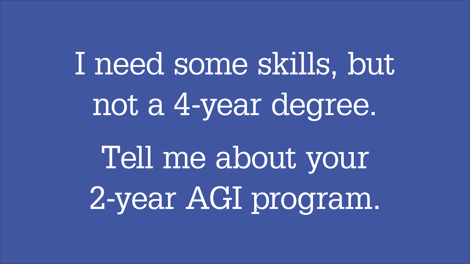 "Graphic headline: ""I need some skills, but not a 4-year degree. Tell me about your 2-year AGI program"""