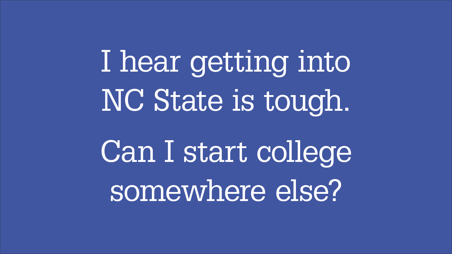 "Graphic headline: ""I hear getting into NC State is tough. Can I start college somewhere else?"""